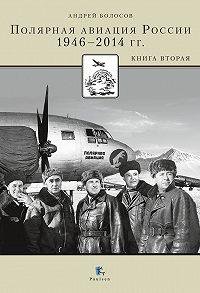 Андрей Болосов - Полярная авиация России.1946–2014 гг. Книга вторая