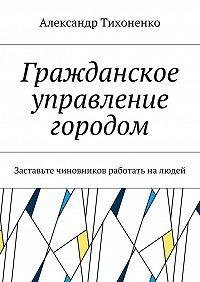 Александр Тихоненко -Гражданское управление городом. Заставьте чиновников работать налюдей