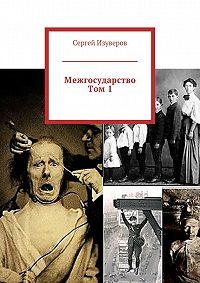 Сергей Изуверов -Межгосударство. Том1