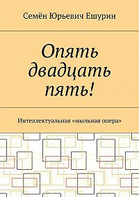 Семён Ешурин -Опять двадцать пять! Интеллектуальная «мыльная опера»