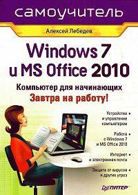 Алексей Лебедев -Windows 7 и Office 2010. Компьютер для начинающих. Завтра на работу