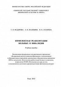 Татьяна Федорова, Анна Налобина, Наталья Лазарева - Комплексная реабилитация больных и инвалидов