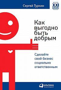 Сергей Туркин -Как выгодно быть добрым. Сделайте свой бизнес социально ответственным
