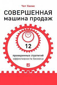 Чет Холмс -Совершенная машина продаж. 12 проверенных стратегий эффективности бизнеса