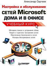 Александр Сергеев -Настройка сетей Microsoft дома и в офисе. Учебный курс