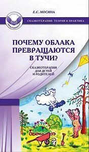 Екатерина Мосина -Почему облака превращаются в тучи? Сказкотерапия для детей и родителей