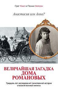 Пенни Уилсон, Грег Кинг - Анастасия или Анна? Величайшая загадка дома Романовых