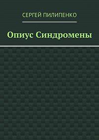 Сергей Пилипенко - Опиус Синдромены