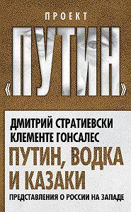 Дмитрий Стратиевски -Путин, водка и казаки. Представления о России на Западе