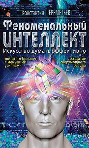 Константин Петрович Шереметьев -Феноменальный интеллект. Искусство думать эффективно