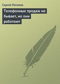 Сергей Потапов -Телефонных продаж не бывает, но они работают