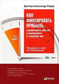 Александр Элдер -Как фиксировать прибыль, ограничивать убытки и выигрывать от падения цен: Продажа и игра на понижение