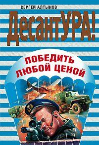 Сергей Алтынов -Победить любой ценой