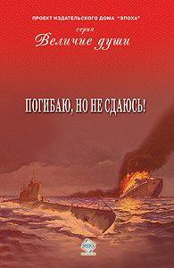 Коллектив Авторов - Погибаю, но не сдаюсь! (сборник)