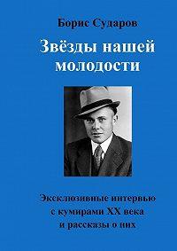 Борис Сударов -Звёзды нашей молодости. Эксклюзивные интервью с кумирами ХХвекаирассказыоних