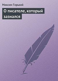 Максим Горький -О писателе, который зазнался