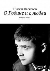 Никита Васильев -О Родине и о любви. Сборник стихов