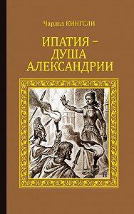 Чарльз Кингсли - Ипатия – душа Александрии
