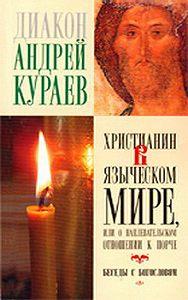 Андрей  Кураев - Христианин в языческом мире, или О наплевательском отношении к порче