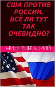 Юрий Низовцев -США против России. Всё ли тут так очевидно?