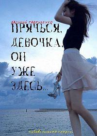Василий Гавриленко - Прячься, девочка, он уже здесь…