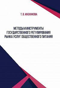 Татьяна Васильевна Мазанкова -Методы и инструменты государственного регулирования рынка услуг общественного питания