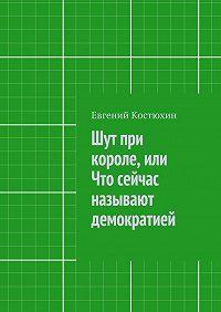 Евгений Костюхин -Шут при короле, или Что сейчас называют демократией