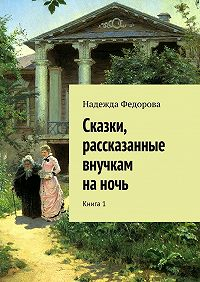Надежда Федорова -Сказки, рассказанные внучкам наночь. Книга1