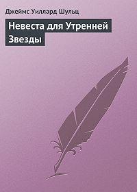 Джеймс Шульц -Невеста для Утренней Звезды
