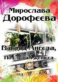 Мирослава Дорофеева -Взгляд Ангела, или Последам жениха