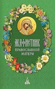 Сборник -Акафистник православной матери