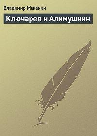 Владимир Маканин -Ключарев и Алимушкин