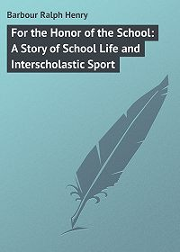 Ralph Barbour -For the Honor of the School: A Story of School Life and Interscholastic Sport