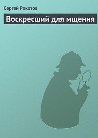 Сергей Рокотов -Воскресший для мщения
