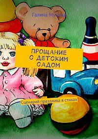 Галина Валентиновна Мухина -Прощание сдетским садом. Сценарий праздника встихах