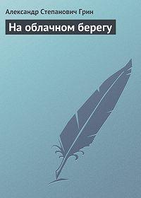 Александр Грин -На облачном берегу