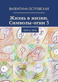 Валентина Островская -Жизнь вжизни. Символы-огни3