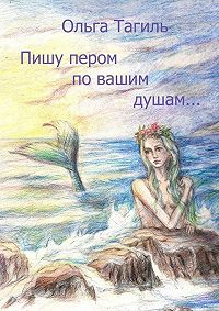 Ольга Тагиль -Пишу пером по вашим душам…