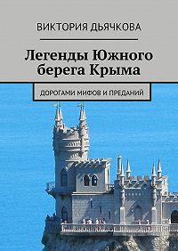 Виктория Дьячкова -Легенды Южного берега Крыма. Дорогами мифов ипреданий