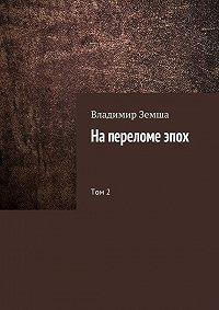 Владимир Земша - На переломе эпох. Том 2