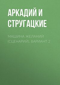 Аркадий и Борис Стругацкие -Машина желаний (сценарий). Вариант 2