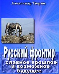 Александр Тюрин -Русский фронтир: славное прошлое и возможное будущее