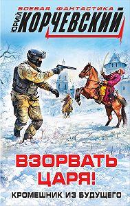 Юрий Корчевский -Взорвать царя! Кромешник из будущего