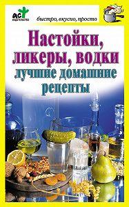 Дарья Костина -Настойки, ликеры, водки. Лучшие домашние рецепты