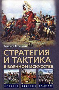 Генрих Жомини - Стратегия и тактика в военном искусстве