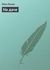 Иван Алексеевич Бунин -На даче
