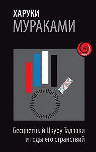 Харуки Мураками -Бесцветный Цкуру Тадзаки и годы его странствий