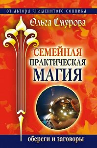 Ольга Смурова -Семейная практическая магия. Обереги и заговоры