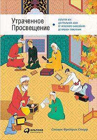 Стивен Старр -Утраченное Просвещение: Золотой век Центральной Азии от арабского завоевания до времен Тамерлана