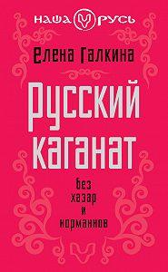 Елена Галкина -Русский каганат. Без хазар и норманнов